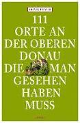 Cover-Bild zu 111 Orte an der oberen Donau, die man gesehen haben muss von Ulmer, Erwin