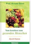 Cover-Bild zu Vom kranken zum gesunden Menschen durch Fasten von Ehret, Arnold