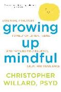 Cover-Bild zu Growing Up Mindful: Essential Practices to Help Children, Teens, and Families Find Balance, Calm, and Resilience von Willard, Christopher