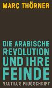 Cover-Bild zu Thörner, Marc: Die arabische Revolution und ihre Feinde (eBook)