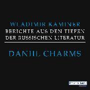 Cover-Bild zu Kaminer, Wladimir: Daniil Charms - Berichte aus den Tiefen der russischen Literatur (Audio Download)