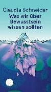 Cover-Bild zu Schneider, Claudia: Was wir über Bewusstsein wissen sollten