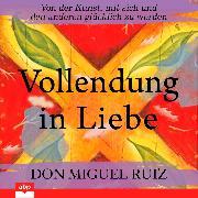 Cover-Bild zu Ruiz, Don Miguel: Vollendung in Liebe - Von der Kunst, mit sich und den anderen glücklich zu werden (Ungekürzt) (Audio Download)