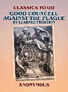 Cover-Bild zu Good Councell Against The Plague By Learned Phisition (eBook) von Anonymous
