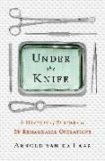 Cover-Bild zu Under the Knife: A History of Surgery in 28 Remarkable Operations von de Laar, Arnold van