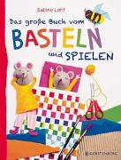 Cover-Bild zu Das große Buch vom Basteln und Spielen von Lohf, Sabine