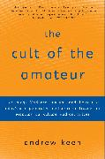 Cover-Bild zu Keen, Andrew: The Cult of the Amateur: How Blogs, Myspace, Youtube, and the Rest of Today's User-Generated Media Are Destroying Our Economy, Our Culture, and