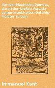 Cover-Bild zu Kant, Immanuel: Von der Macht des Gemüts, durch den bloßen Vorsatz seiner krankhaften Gefühle Meister zu sein (eBook)