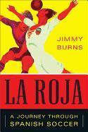 Cover-Bild zu Burns, Jimmy: La Roja: How Soccer Conquered Spain and How Spanish Soccer Conquered the World