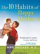 Cover-Bild zu The 10 Habits of Happy Mothers: Reclaiming Our Passion, Purpose, and Sanity von Meeker, Meg