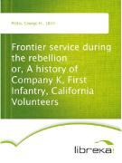 Cover-Bild zu Frontier service during the rebellion or, A history of Company K, First Infantry, California Volunteers (eBook) von Pettis, George H.
