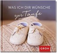 Cover-Bild zu Was ich dir wünsche zur Taufe von Groh Redaktionsteam (Hrsg.)