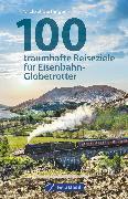 Cover-Bild zu 100 traumhafte Reiseziele für Eisenbahn-Globetrotter von Dörflinger, Michael