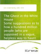 Cover-Bild zu The Ghost in the White House Some suggestions as to how a hundred million people (who are supposed in a vague, helpless way to haunt the white house) can make themselves felt with a president, how they can back him up, express themselves to him, be e (eBook) von Lee, Gerald Stanley