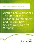 Cover-Bild zu Aircraft and Submarines The Story of the Invention, Development, and Present-Day Uses of War's Newest Weapons (eBook) von Abbot, Willis J. (Willis John)
