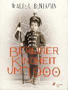 Cover-Bild zu Berliner Kindheit um 1900 (eBook) von Benjamin, Walter