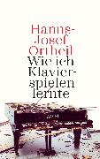Cover-Bild zu Wie ich Klavierspielen lernte (eBook) von Ortheil, Hanns-Josef
