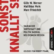 Cover-Bild zu Werner, Götz W.: Sonst knallt's! - Warum wir Wirtschaft und Politik radikal neu denken müssen (Ungekürzt) (Audio Download)