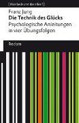 Cover-Bild zu Jung, Franz: Die Technik des Glücks. Psychologische Anleitungen in vier Übungsfolgen