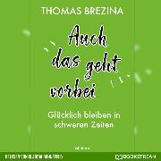 Cover-Bild zu Brezina, Thomas: Auch das geht vorbei - Glücklich bleiben in schweren Zeiten (Ungekürzt) (Audio Download)