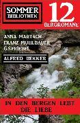 Cover-Bild zu Bekker, Alfred: In den Bergen lebt die Liebe: Sommer Bibliothek 12 Bergromane (eBook)