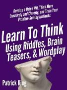 Cover-Bild zu Learn to Think Using Riddles, Brain Teasers, and Wordplay: Develop a Quick Wit, Think More Creatively and Cleverly, and Train your Problem-Solving instincts (eBook) von King, Patrick