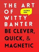 Cover-Bild zu The Art of Witty Banter: Be Clever, Quick, & Magnetic (eBook) von King, Patrick