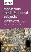 Cover-Bild zu Botting, Fred (Hrsg.): Monstrous Media/Spectral Subjects: Imaging Gothic from the Nineteenth Century to the Present