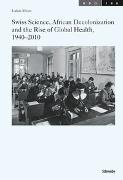 Cover-Bild zu Meier, Lukas: Swiss Science, African Decolonization and the Rise of Global Health, 1940-2010