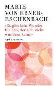 Cover-Bild zu Ebner-Eschenbach, Marie von: Es gibt kein Wunder für den, der sich nicht wundern kann