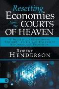 Cover-Bild zu Henderson, Robert: Resetting Economies from the Courts of Heaven: 5 Secrets to Overcoming Economic Crisis and Unlocking Supernatural Provision