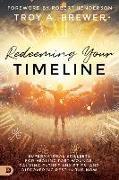 Cover-Bild zu Brewer, Troy: Redeeming Your Timeline: Supernatural Skillsets for Healing Past Wounds, Calming Future Anxieties, and Discovering Rest in the Now