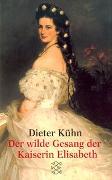 Cover-Bild zu Kühn, Dieter: Der wilde Gesang der Kaiserin Elisabeth