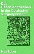 Cover-Bild zu Das Geschlechtsleben in der Deutschen Vergangenheit (eBook) von Bauer, Max