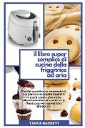 Cover-Bild zu Il Libro Super Semplice di Cucina della Friggitrice ad Aria: Ricette appetitose e sorprendenti per persone occupate. Cucinare in pochi passi e dire ad von Hackett, Tanya