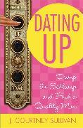 Cover-Bild zu Sullivan, J. Courtney: Dating Up: Dump the Schlump and Find a Quality Man