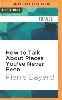 Cover-Bild zu Bayard, Pierre: How to Talk about Places You've Never Been: On the Importance of Armchair Travel