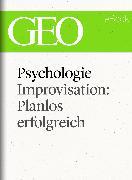 Cover-Bild zu eBook Psychologie: Improvisation: Planlos erfolgreich (GEO eBook Single)