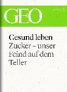 Cover-Bild zu eBook Gesund leben: Zucker - unser Feind auf dem Teller (GEO eBook Single)