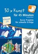 Cover-Bild zu 30 x Kunst für 45 Minuten - Klasse 3/4 von Blahak, Gerlinde
