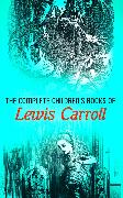 Cover-Bild zu The Complete Children's Books of Lewis Carroll (Illustrated Edition) (eBook) von Carroll, Lewis