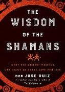 Cover-Bild zu Ruiz, Don Jose: Wisdom of the Shamans: What the Ancient Masters Can Teach Us about Love and Life