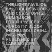 Cover-Bild zu Christoph a. Kumpusch (Hrsg.): The Light Pavilion by Lebbeus Woods and Christoph a. Kumpusch for the Sliced Porosity Block in Chengdu, China 2007-2012
