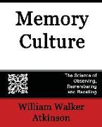 Cover-Bild zu William Walker Atkinson, Walker Atkinson: Memory Culture, the Science of Observing, Remembering and Recalling