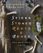 Cover-Bild zu Bird, Stephanie Rose: Sticks, Stones, Roots & Bones: Hoodoo, Mojo & Conjuring with Herbs