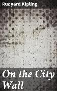 Cover-Bild zu On the City Wall (eBook) von Kipling, Rudyard