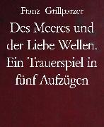 Cover-Bild zu Grillparzer, Franz: Des Meeres und der Liebe Wellen. Ein Trauerspiel in fünf Aufzügen (eBook)