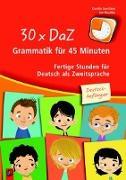 Cover-Bild zu 30 x DaZ - Grammatik für 45 Minuten - Deutsch-Anfänger von Gerritzen, Karolin