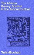 Cover-Bild zu The African Colony: Studies in the Reconstruction (eBook) von Buchan, John
