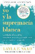 Cover-Bild zu Yo y la supremacía blanca: Combate el racismo, cambia el mundo y conviértete en un buen antepasado / Me and White Supremacy von Saad, Layla F.